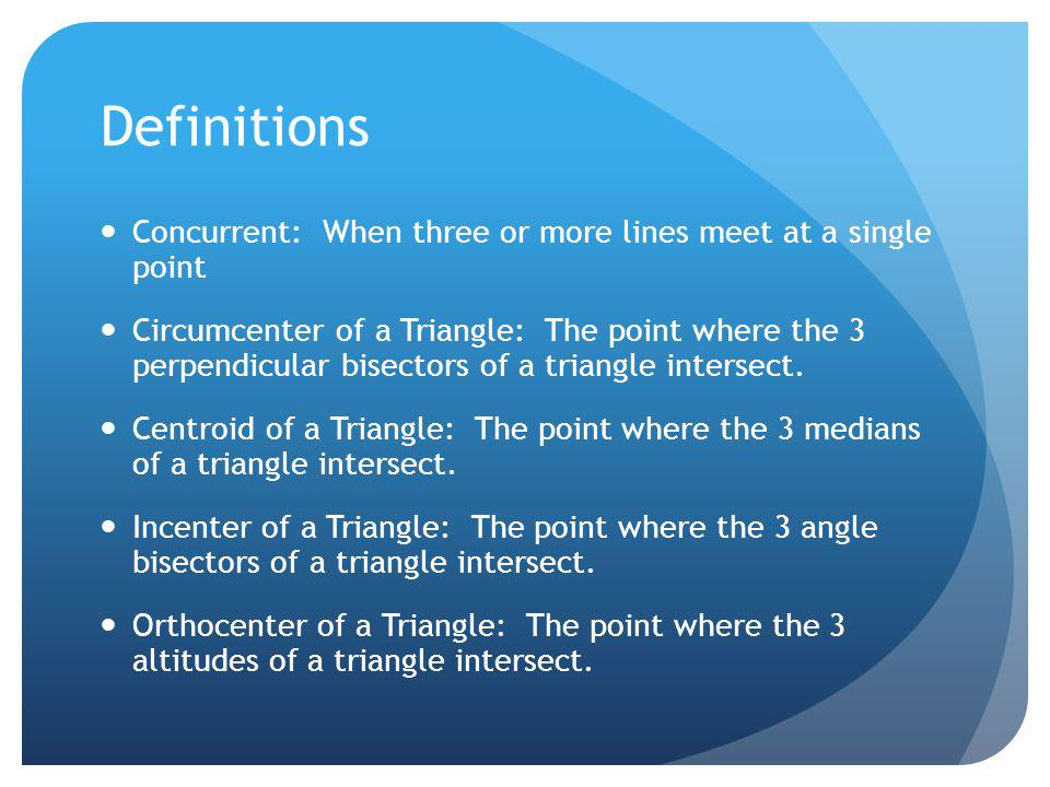 Definitions Concurrent: When three or more lines meet at a single point Circumcenter of a Triangle: The point where the 3 perpendicular bisectors of a