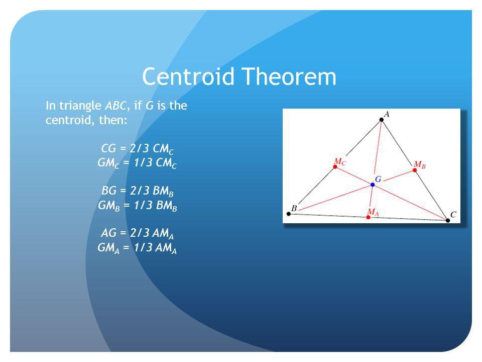 Centroid Theorem In triangle ABC, if G is the centroid, then: CG = 2/3 CM C GM C = 1/3 CM C BG = 2/3 BM B GM B = 1/3 BM B AG = 2/3 AM A GM A = 1/3 AM
