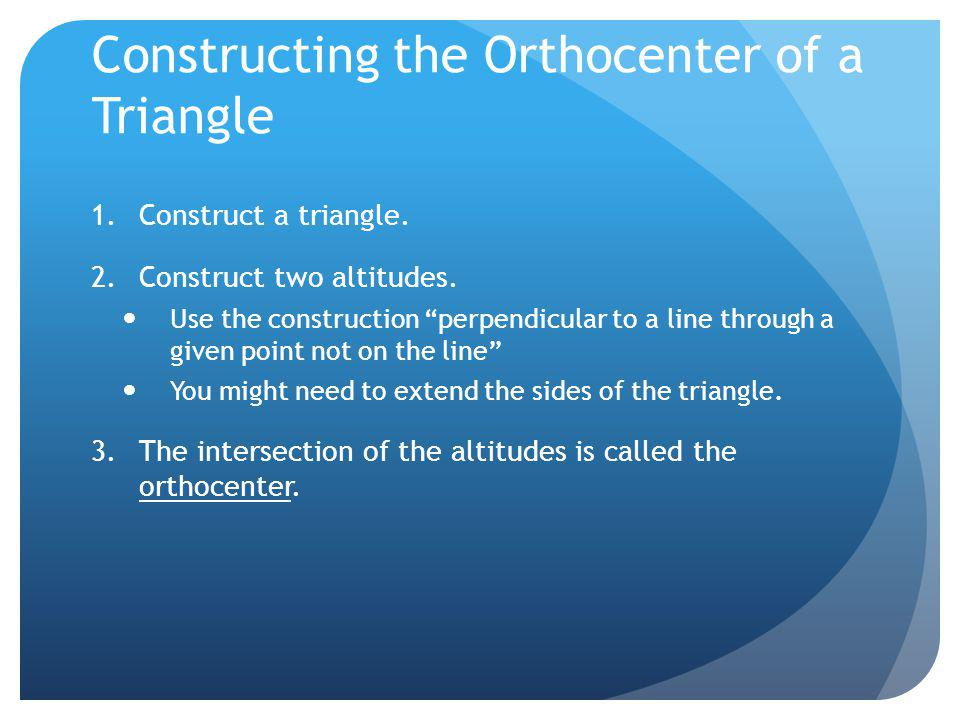 Constructing the Orthocenter of a Triangle 1.Construct a triangle. 2.Construct two altitudes. Use the construction perpendicular to a line through a g