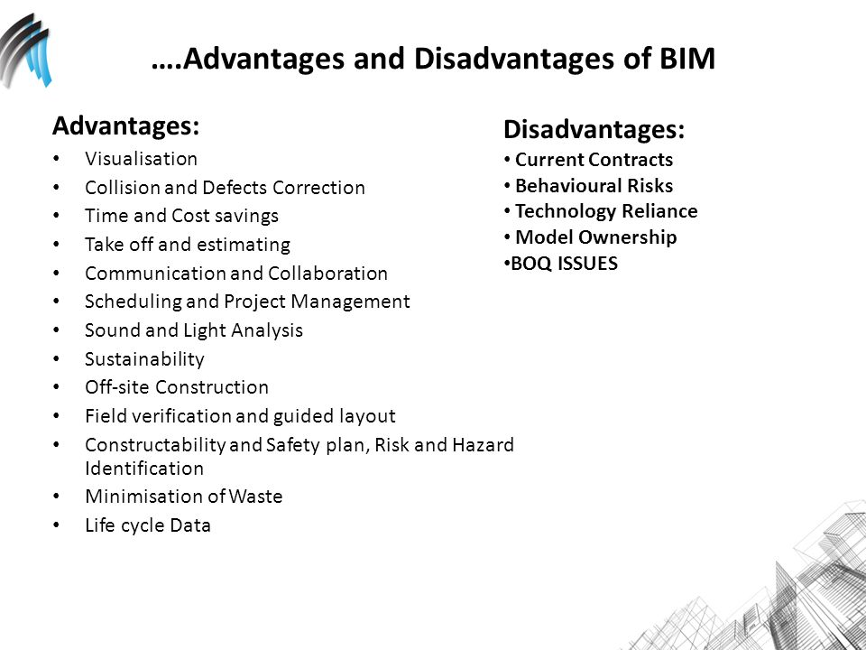 ….Advantages and Disadvantages of BIM Advantages: Visualisation Collision and Defects Correction Time and Cost savings Take off and estimating Communication and Collaboration Scheduling and Project Management Sound and Light Analysis Sustainability Off-site Construction Field verification and guided layout Constructability and Safety plan, Risk and Hazard Identification Minimisation of Waste Life cycle Data Disadvantages: Current Contracts Behavioural Risks Technology Reliance Model Ownership BOQ ISSUES