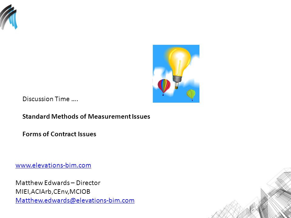 Discussion Time …. Standard Methods of Measurement Issues Forms of Contract Issues www.elevations-bim.com Matthew Edwards – Director MIEI,ACIArb,CEnv,