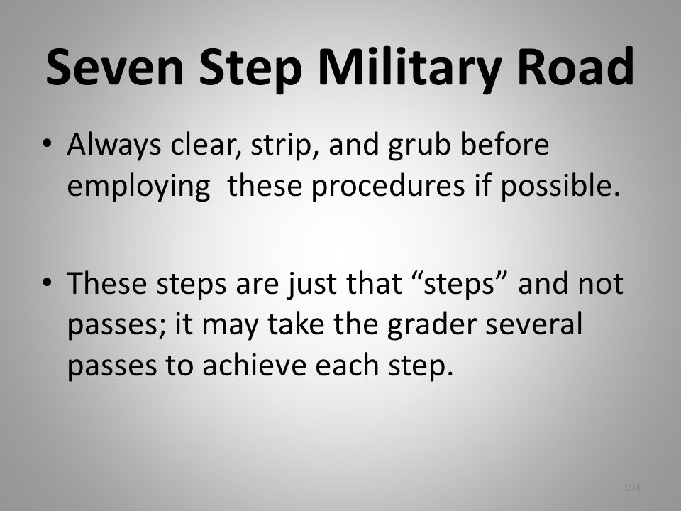Seven Step Military Road Always clear, strip, and grub before employing these procedures if possible. These steps are just that steps and not passes;
