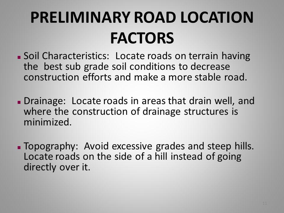 PRELIMINARY ROAD LOCATION FACTORS n Soil Characteristics: Locate roads on terrain having the best sub grade soil conditions to decrease construction e