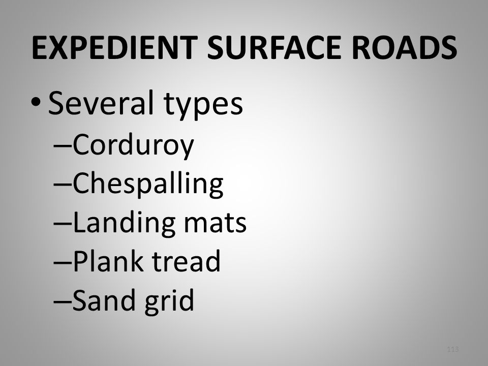 EXPEDIENT SURFACE ROADS Several types – Corduroy – Chespalling – Landing mats – Plank tread – Sand grid 113