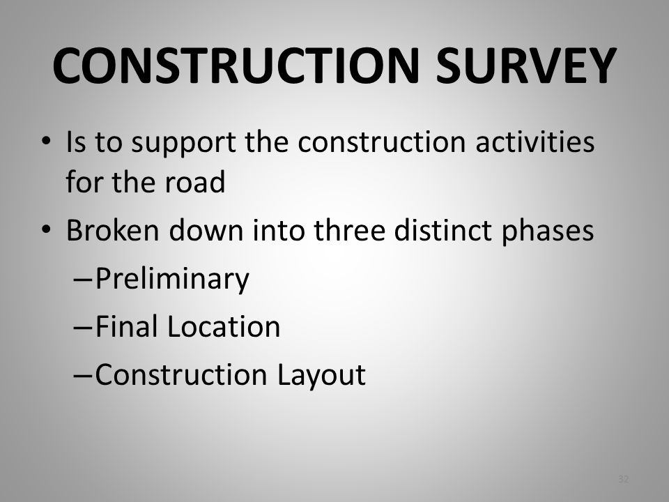CONSTRUCTION SURVEY Is to support the construction activities for the road Broken down into three distinct phases – Preliminary – Final Location – Con
