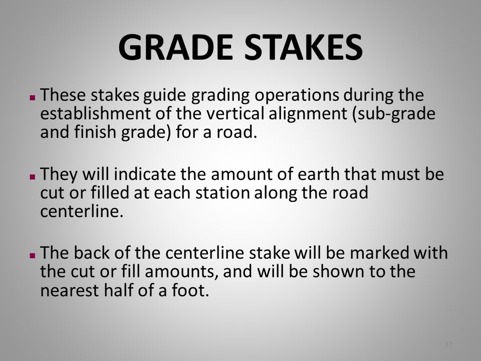 GRADE STAKES n These stakes guide grading operations during the establishment of the vertical alignment (sub-grade and finish grade) for a road. n The