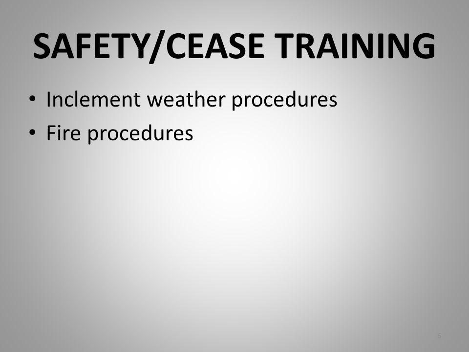 SAFETY/CEASE TRAINING Inclement weather procedures Fire procedures 6