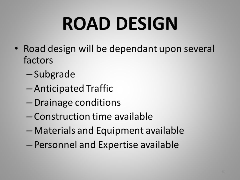 ROAD DESIGN Road design will be dependant upon several factors – Subgrade – Anticipated Traffic – Drainage conditions – Construction time available –