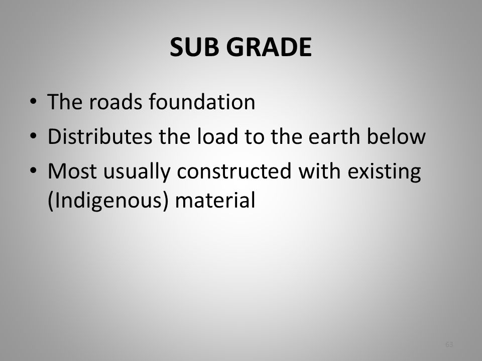 SUB GRADE The roads foundation Distributes the load to the earth below Most usually constructed with existing (Indigenous) material 63