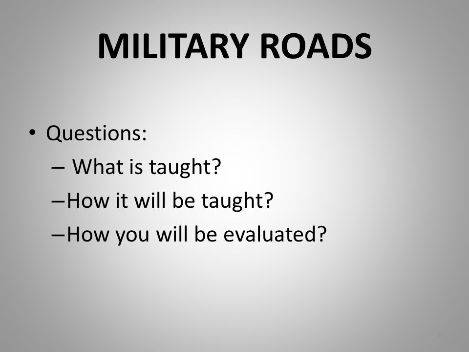 MILITARY ROADS Questions: – What is taught? – How it will be taught? – How you will be evaluated? 7