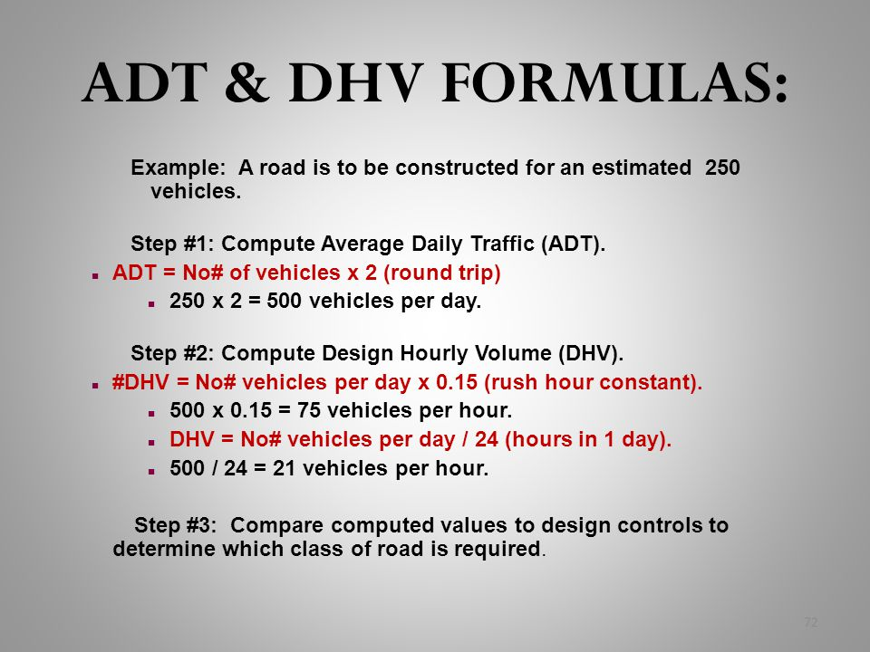 ADT & DHV FORMULAS: Example: A road is to be constructed for an estimated 250 vehicles. Step #1: Compute Average Daily Traffic (ADT). n ADT = No# of v