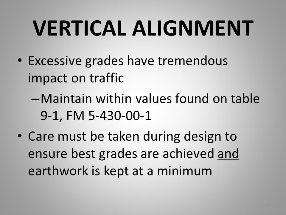 VERTICAL ALIGNMENT Excessive grades have tremendous impact on traffic – Maintain within values found on table 9-1, FM 5-430-00-1 Care must be taken du