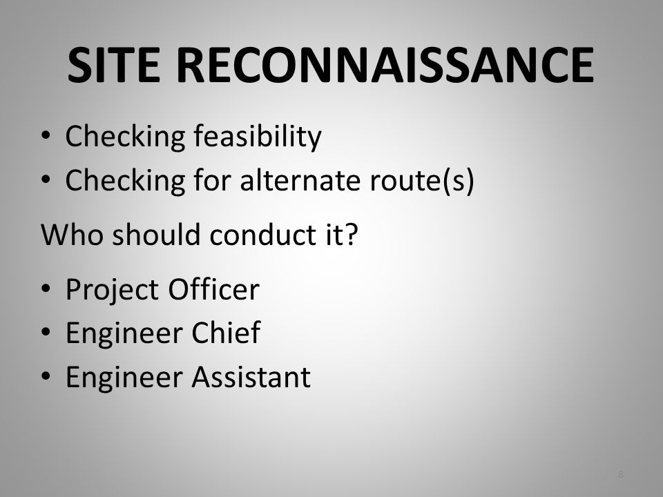 SITE RECONNAISSANCE Checking feasibility Checking for alternate route(s) Who should conduct it? Project Officer Engineer Chief Engineer Assistant 8