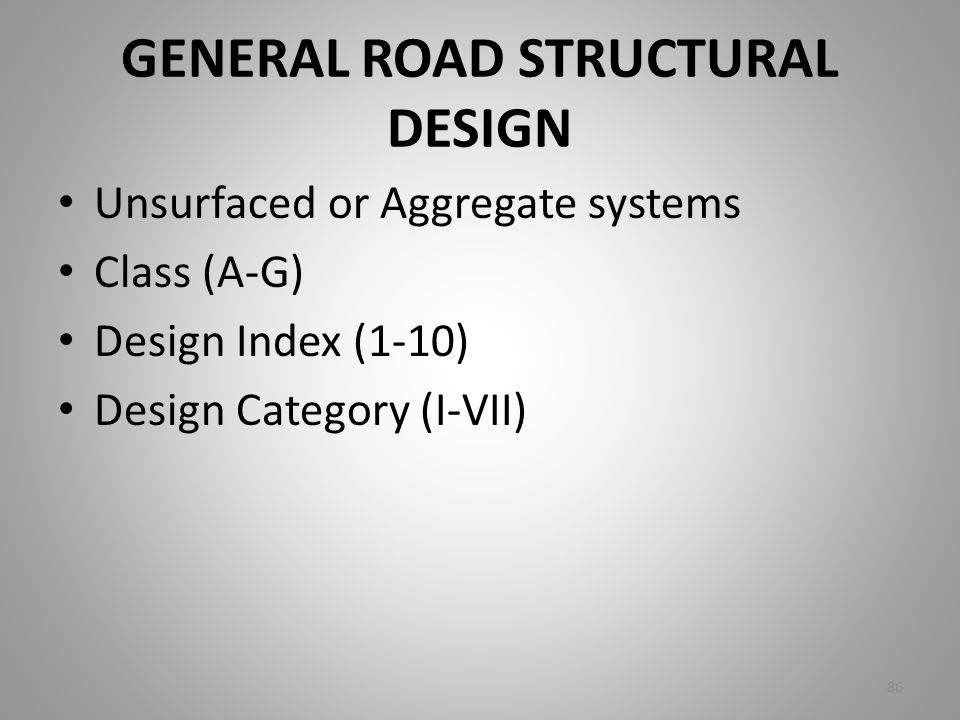 GENERAL ROAD STRUCTURAL DESIGN Unsurfaced or Aggregate systems Class (A-G) Design Index (1-10) Design Category (I-VII) 86