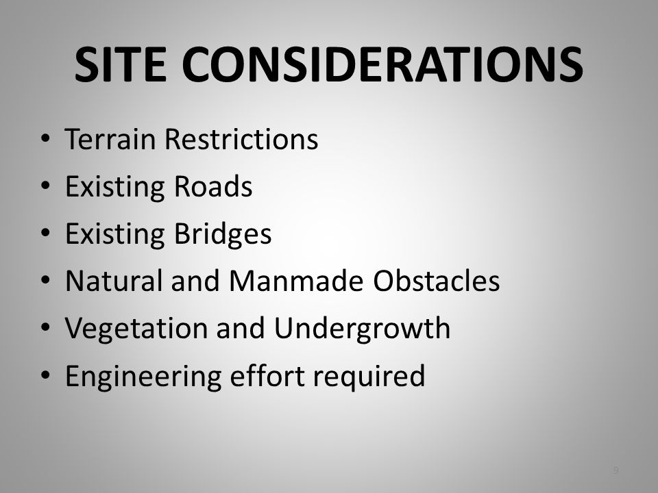 SITE CONSIDERATIONS Terrain Restrictions Existing Roads Existing Bridges Natural and Manmade Obstacles Vegetation and Undergrowth Engineering effort r