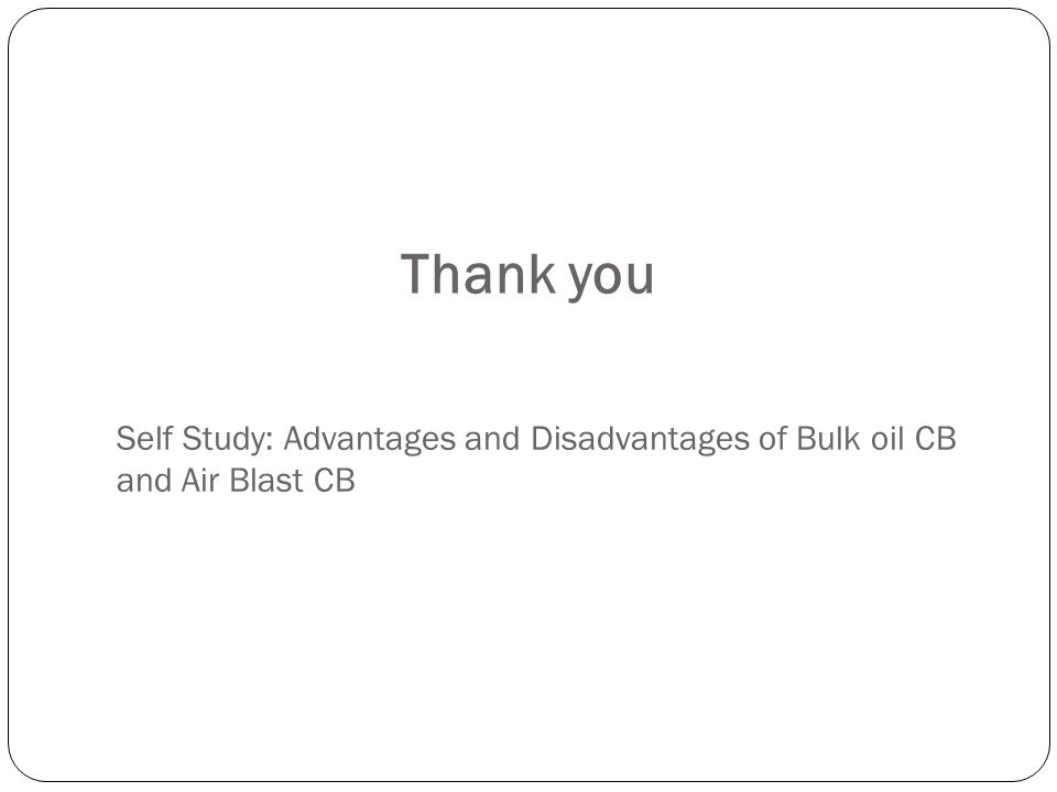 Self Study: Advantages and Disadvantages of Bulk oil CB and Air Blast CB Thank you