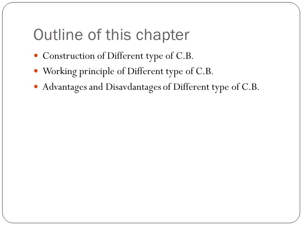 Outline of this chapter Construction of Different type of C.B. Working principle of Different type of C.B. Advantages and Disavdantages of Different t