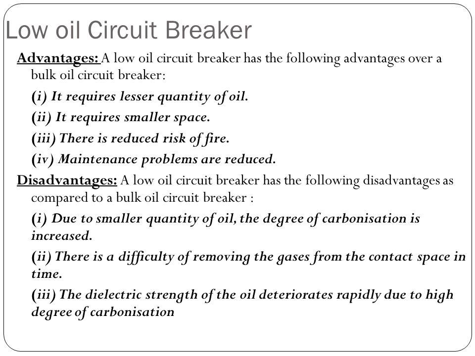 Low oil Circuit Breaker Advantages: A low oil circuit breaker has the following advantages over a bulk oil circuit breaker: (i) It requires lesser qua