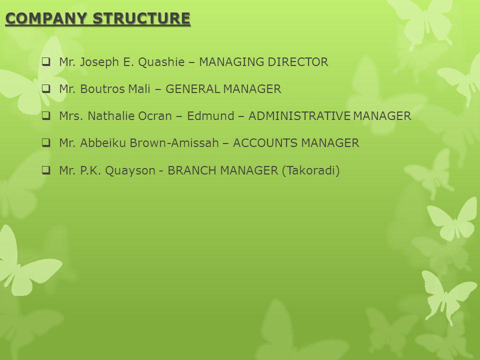 COMPANY STRUCTURE Mr. Joseph E. Quashie – MANAGING DIRECTOR Mr. Boutros Mali – GENERAL MANAGER Mrs. Nathalie Ocran – Edmund – ADMINISTRATIVE MANAGER M