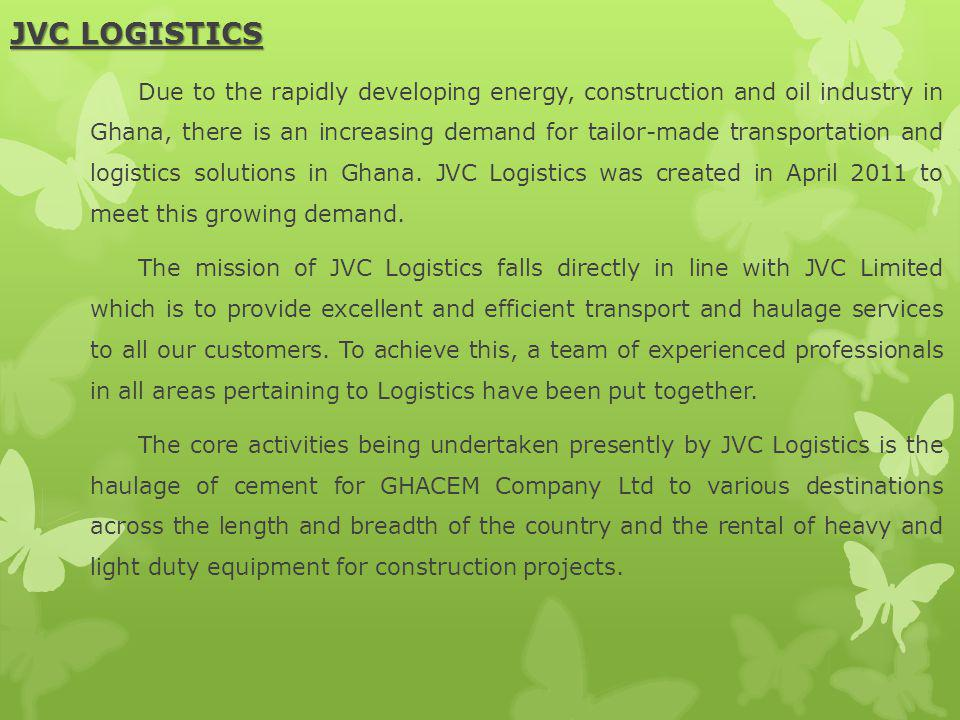 JVC LOGISTICS Due to the rapidly developing energy, construction and oil industry in Ghana, there is an increasing demand for tailor-made transportation and logistics solutions in Ghana.