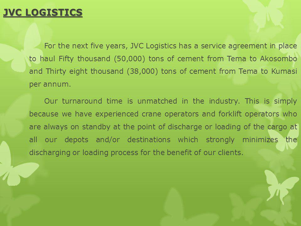 JVC LOGISTICS For the next five years, JVC Logistics has a service agreement in place to haul Fifty thousand (50,000) tons of cement from Tema to Akos