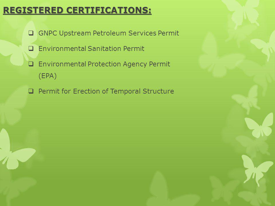 REGISTERED CERTIFICATIONS: GNPC Upstream Petroleum Services Permit Environmental Sanitation Permit Environmental Protection Agency Permit (EPA) Permit for Erection of Temporal Structure