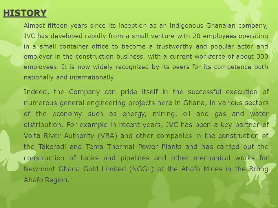 HISTORY HISTORY Almost fifteen years since its inception as an indigenous Ghanaian company, JVC has developed rapidly from a small venture with 20 employees operating in a small container office to become a trustworthy and popular actor and employer in the construction business, with a current workforce of about 300 employees.