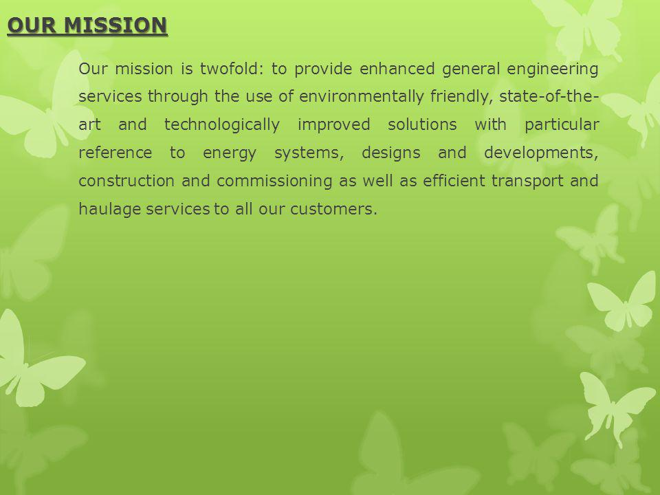 OUR MISSION Our mission is twofold: to provide enhanced general engineering services through the use of environmentally friendly, state-of-the- art an