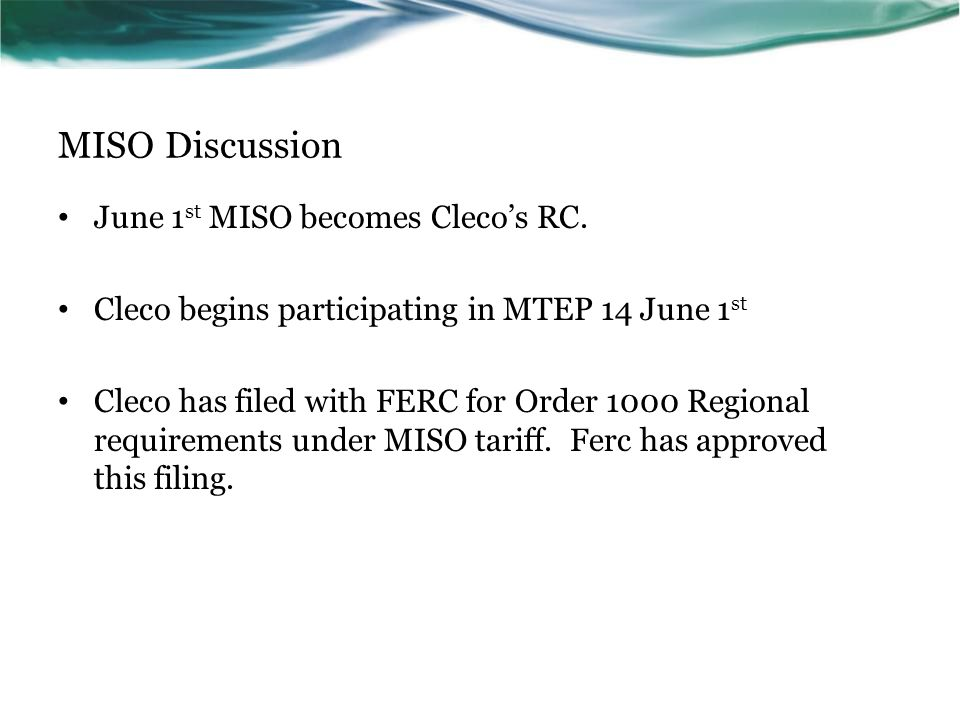 MISO Discussion June 1 st MISO becomes Clecos RC. Cleco begins participating in MTEP 14 June 1 st Cleco has filed with FERC for Order 1000 Regional re