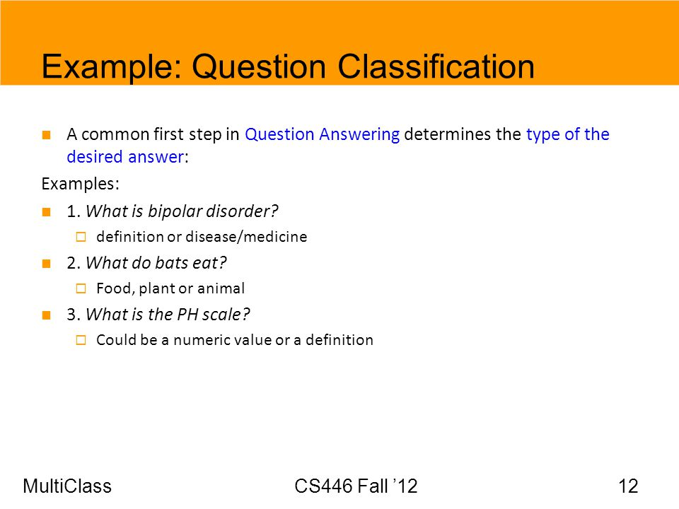 MultiClassCS446 Fall 12 12 Example: Question Classification A common first step in Question Answering determines the type of the desired answer: Examp