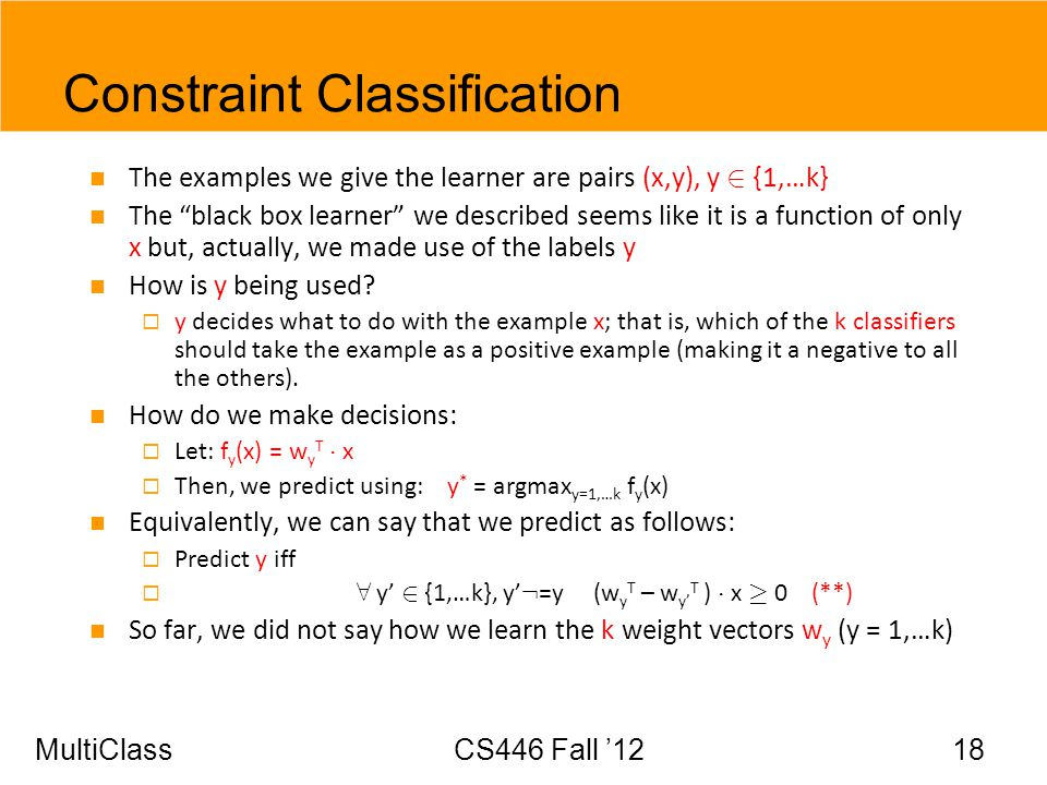 MultiClassCS446 Fall 12 18 Constraint Classification The examples we give the learner are pairs (x,y), y 2 {1,…k} The black box learner we described s