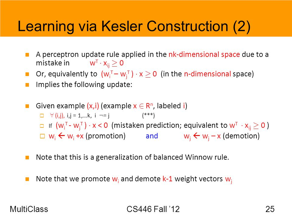 MultiClassCS446 Fall 12 25 Learning via Kesler Construction (2) A perceptron update rule applied in the nk-dimensional space due to a mistake in w T ¢