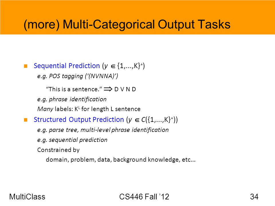 MultiClassCS446 Fall 12 34 (more) Multi-Categorical Output Tasks Sequential Prediction (y {1,...,K} + ) e.g. POS tagging ((NVNNA)) This is a sentence.