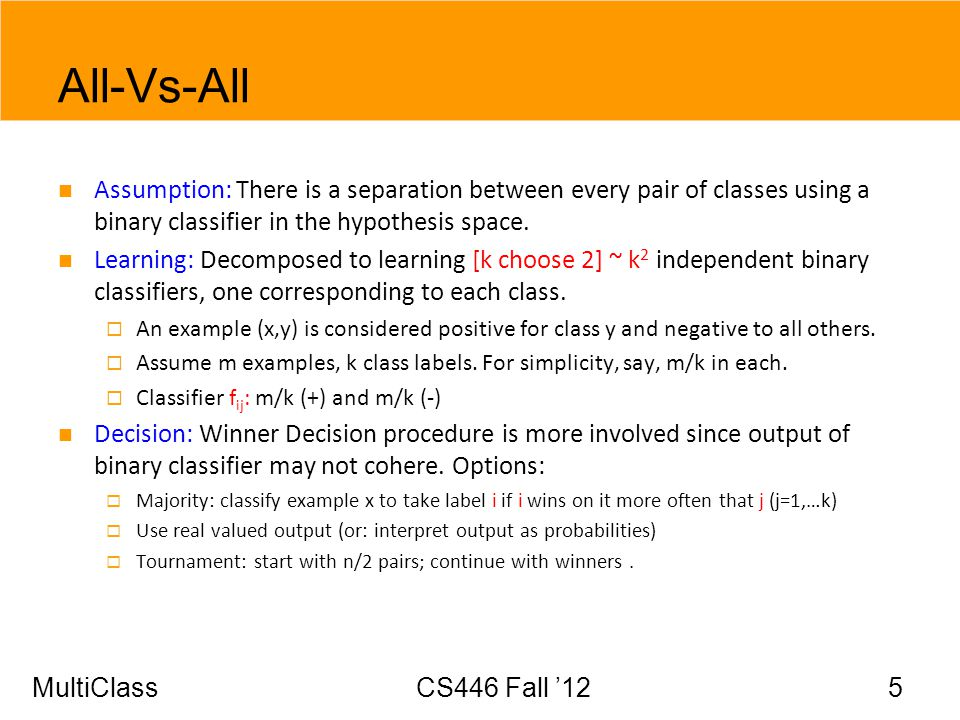 MultiClassCS446 Fall 12 5 All-Vs-All Assumption: There is a separation between every pair of classes using a binary classifier in the hypothesis space