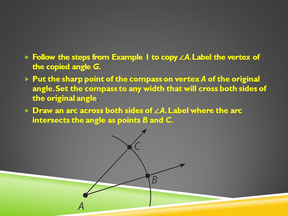 Follow the steps from Example 1 to copy A. Label the vertex of the copied angle G. Put the sharp point of the compass on vertex A of the original angl