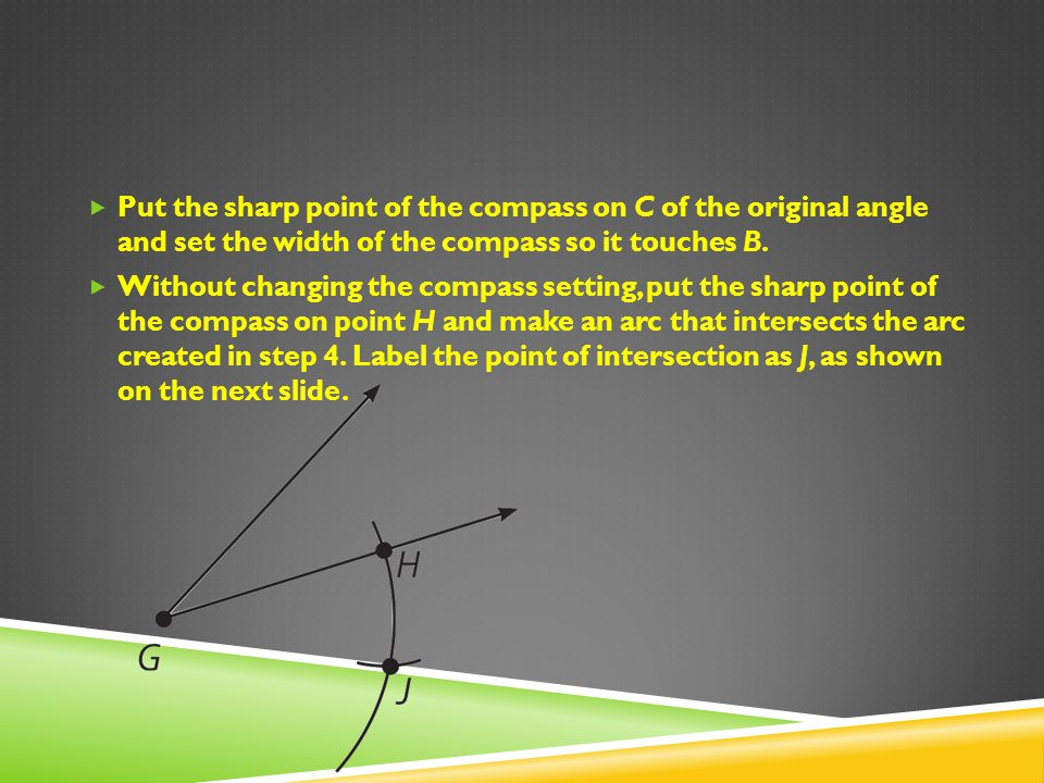 Put the sharp point of the compass on C of the original angle and set the width of the compass so it touches B. Without changing the compass setting,