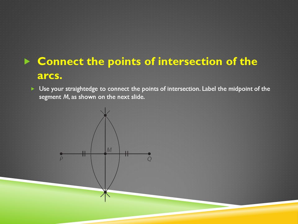 Connect the points of intersection of the arcs. Use your straightedge to connect the points of intersection. Label the midpoint of the segment M, as s
