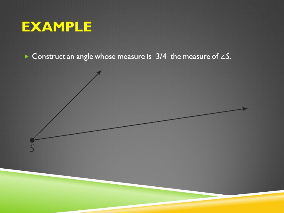 EXAMPLE Construct an angle whose measure is 3/4 the measure of S.