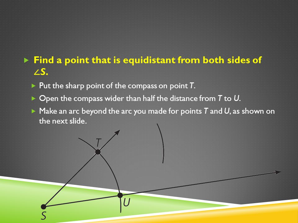 Find a point that is equidistant from both sides of S. Put the sharp point of the compass on point T. Open the compass wider than half the distance fr