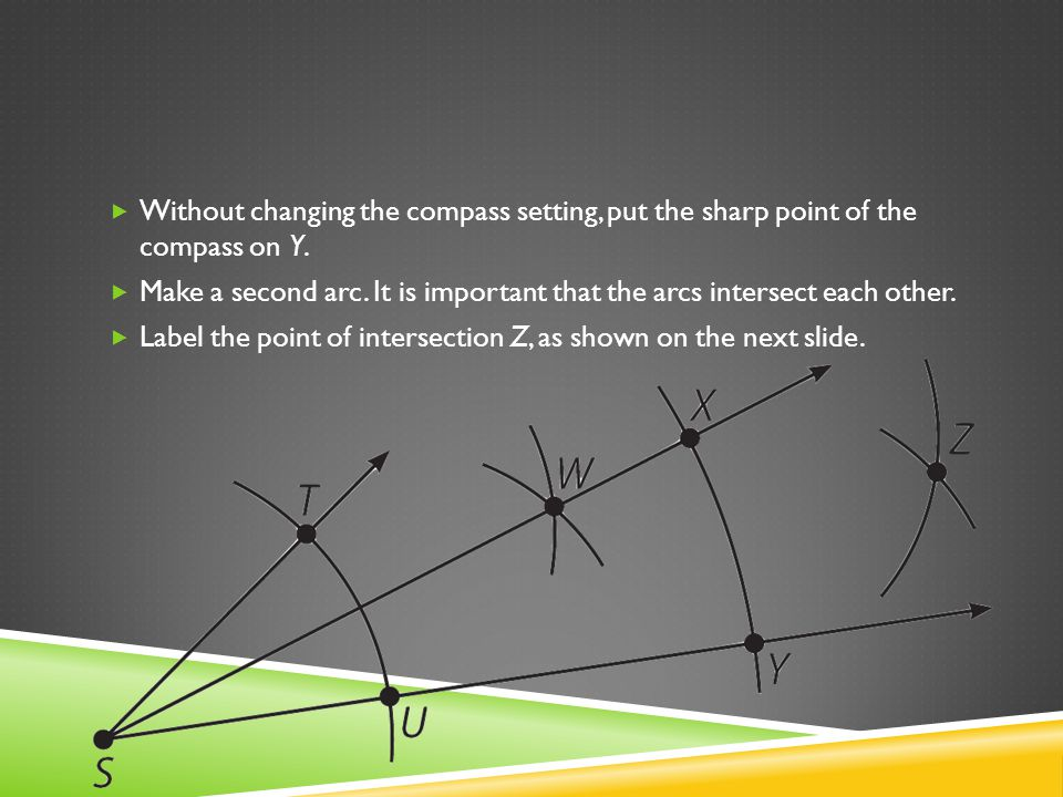 Without changing the compass setting, put the sharp point of the compass on Y. Make a second arc. It is important that the arcs intersect each other.