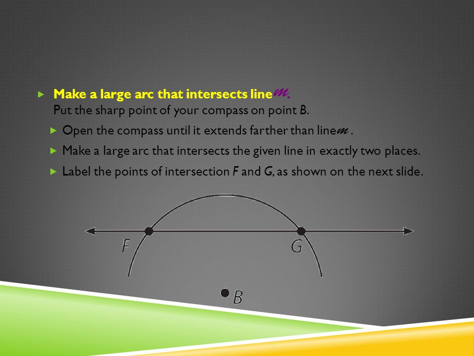 Make a large arc that intersects line. Put the sharp point of your compass on point B. Open the compass until it extends farther than line. Make a lar