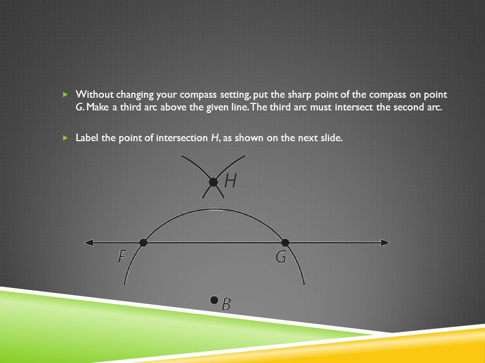 Without changing your compass setting, put the sharp point of the compass on point G. Make a third arc above the given line. The third arc must inters