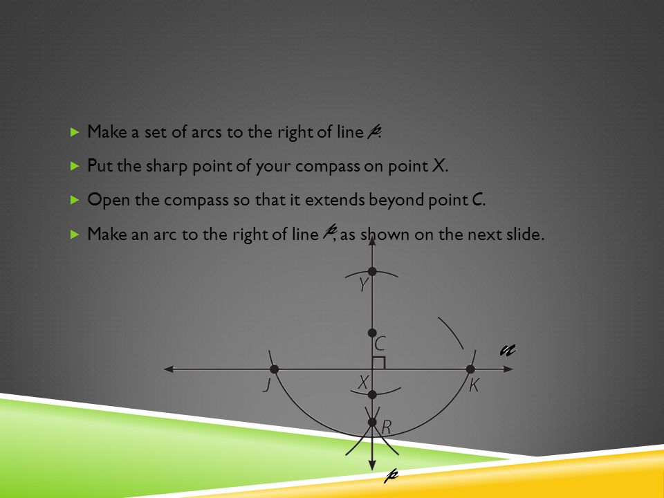 Make a set of arcs to the right of line. Put the sharp point of your compass on point X. Open the compass so that it extends beyond point C. Make an a