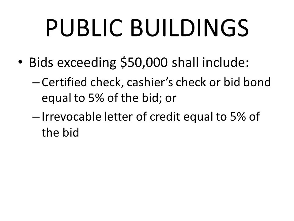 PUBLIC BUILDINGS Bids exceeding $50,000 shall include: – Certified check, cashiers check or bid bond equal to 5% of the bid; or – Irrevocable letter of credit equal to 5% of the bid