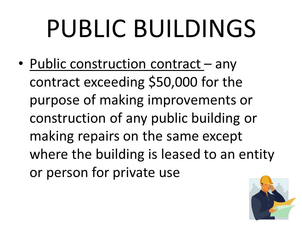 PUBLIC BUILDINGS Public construction contract – any contract exceeding $50,000 for the purpose of making improvements or construction of any public building or making repairs on the same except where the building is leased to an entity or person for private use