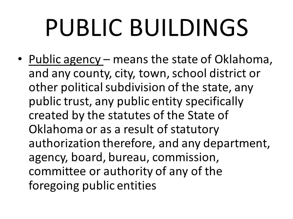 PUBLIC BUILDINGS Public agency – means the state of Oklahoma, and any county, city, town, school district or other political subdivision of the state, any public trust, any public entity specifically created by the statutes of the State of Oklahoma or as a result of statutory authorization therefore, and any department, agency, board, bureau, commission, committee or authority of any of the foregoing public entities