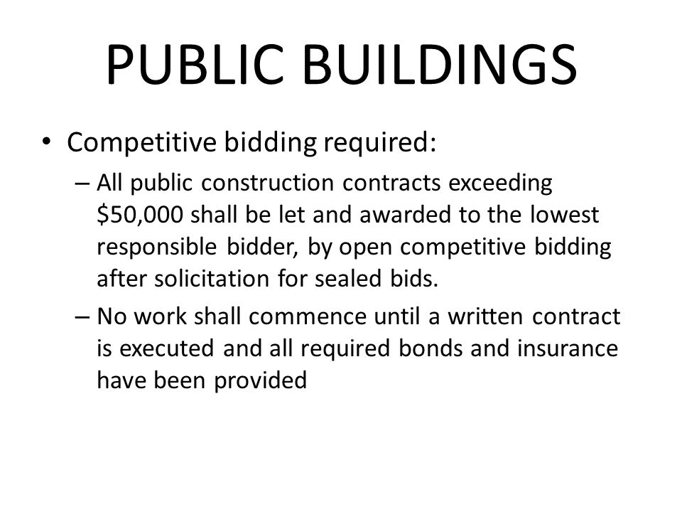 PUBLIC BUILDINGS Competitive bidding required: – All public construction contracts exceeding $50,000 shall be let and awarded to the lowest responsible bidder, by open competitive bidding after solicitation for sealed bids.