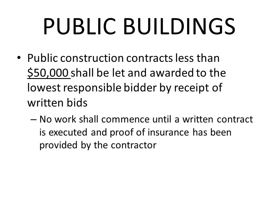 PUBLIC BUILDINGS Public construction contracts less than $50,000 shall be let and awarded to the lowest responsible bidder by receipt of written bids – No work shall commence until a written contract is executed and proof of insurance has been provided by the contractor