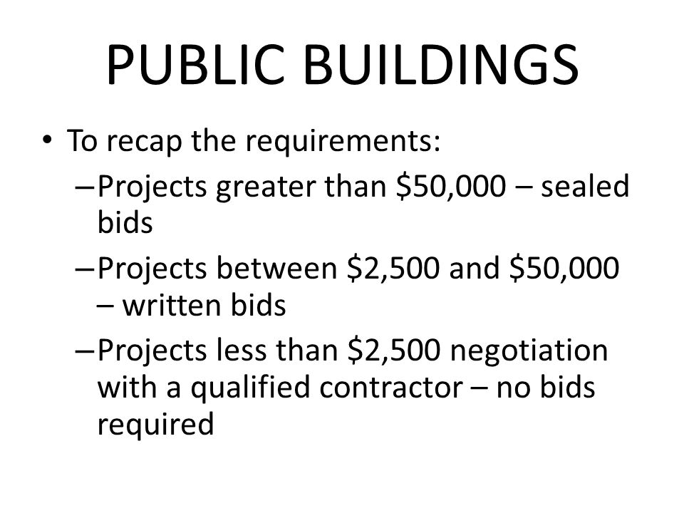 PUBLIC BUILDINGS To recap the requirements: – Projects greater than $50,000 – sealed bids – Projects between $2,500 and $50,000 – written bids – Projects less than $2,500 negotiation with a qualified contractor – no bids required