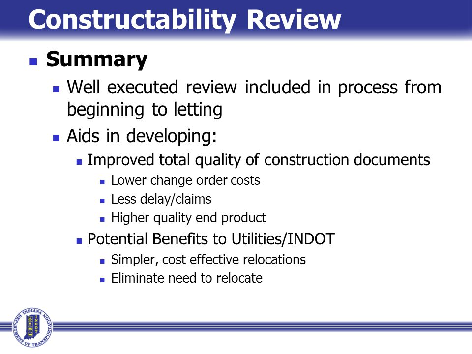 Constructability Review Summary Well executed review included in process from beginning to letting Aids in developing: Improved total quality of const